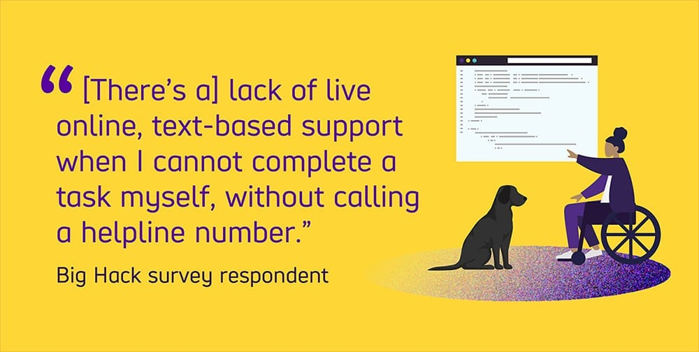 """Graphic text reads """"There's a lack of online, text-based support when I cannot complete a task myself, without calling a number."""" from a Big Hack survey respondent."""