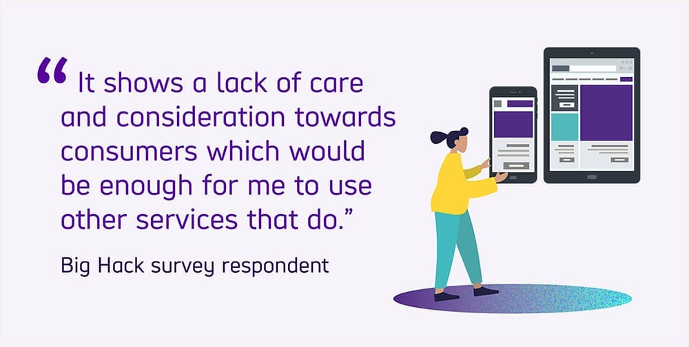 """Quoted text reads """"It shows a lack of care and consideration towards consumers which would be enough for me to use other services that do"""" from a Big Hack survey respondent."""